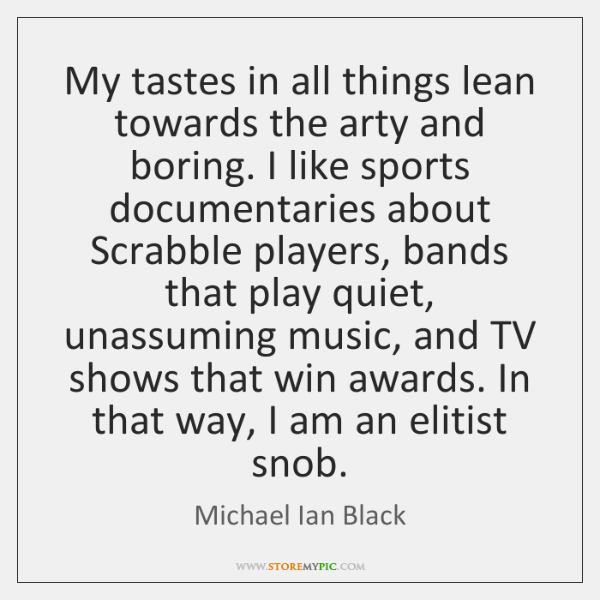 My tastes in all things lean towards the arty and boring. I ...