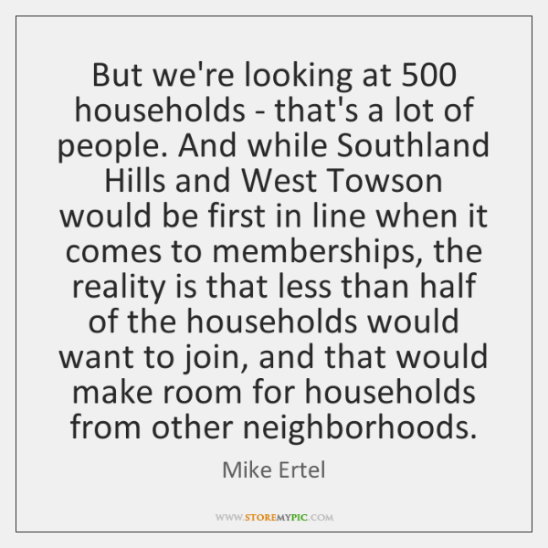 But we're looking at 500 households - that's a lot of people. And ...