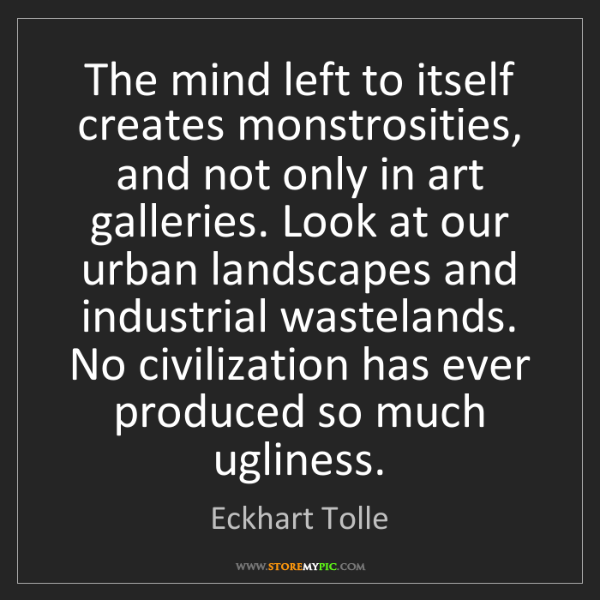 Eckhart Tolle: The mind left to itself creates monstrosities, and not...