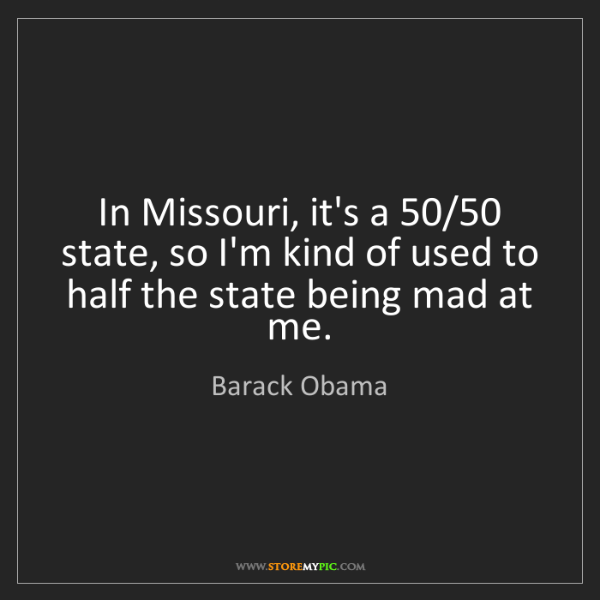 Barack Obama: In Missouri, it's a 50/50 state, so I'm kind of used...