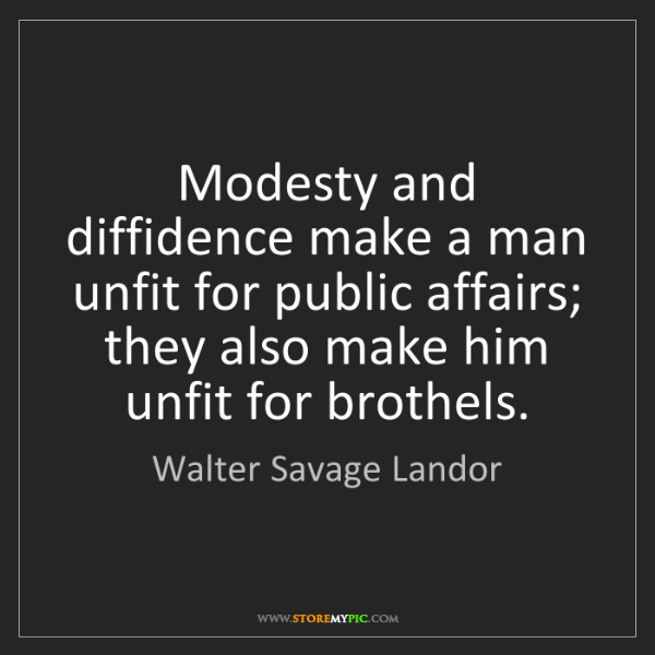 Walter Savage Landor: Modesty and diffidence make a man unfit for public affairs;...