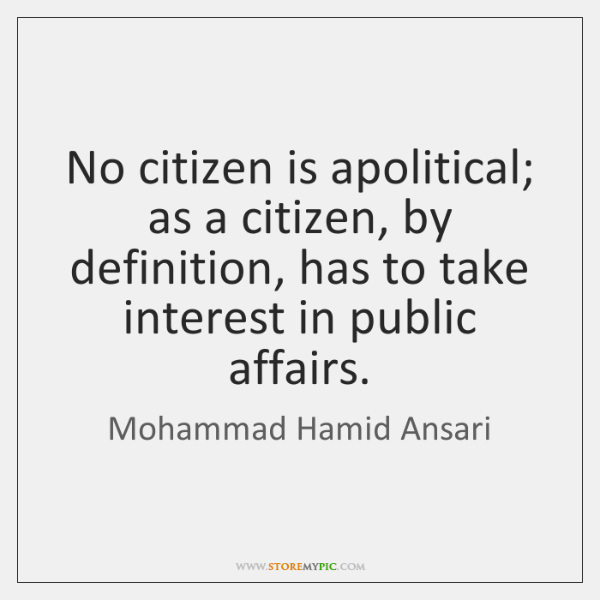 No citizen is apolitical; as a citizen, by definition, has to take ...