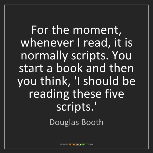 Douglas Booth: For the moment, whenever I read, it is normally scripts....