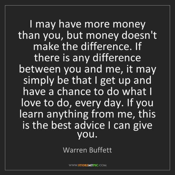 Warren Buffett: I may have more money than you, but money doesn't make...