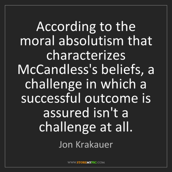 Jon Krakauer: According to the moral absolutism that characterizes...