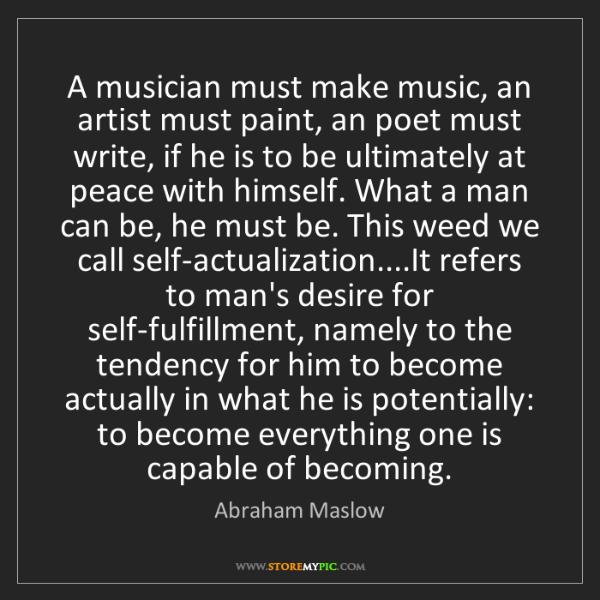Abraham Maslow: A musician must make music, an artist must paint, an...