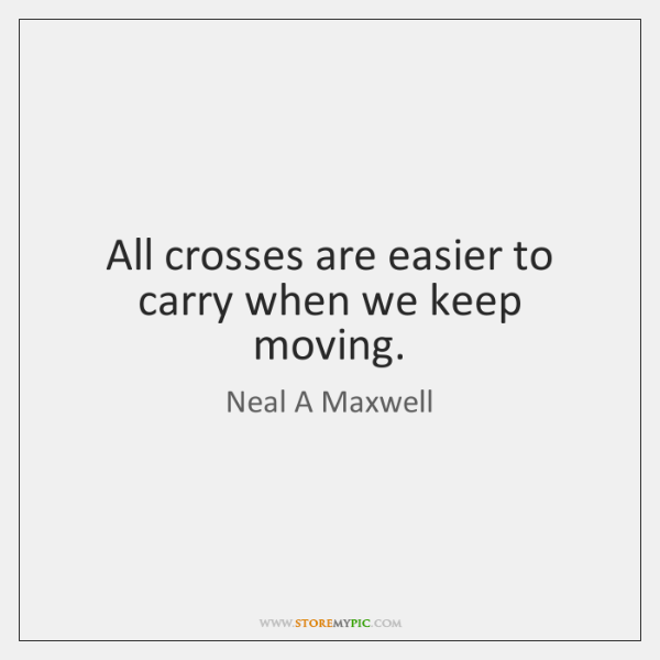All crosses are easier to carry when we keep moving.