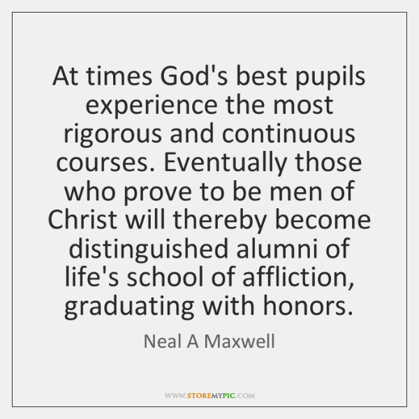 At times God's best pupils experience the most rigorous and continuous courses. ...