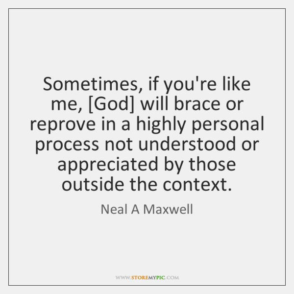 Sometimes, if you're like me, [God] will brace or reprove in a ...