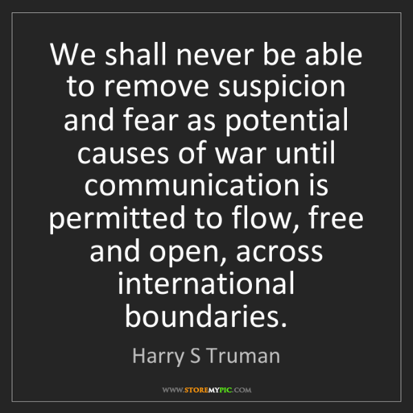 Harry S Truman: We shall never be able to remove suspicion and fear as...