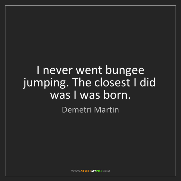 Demetri Martin: I never went bungee jumping. The closest I did was I...
