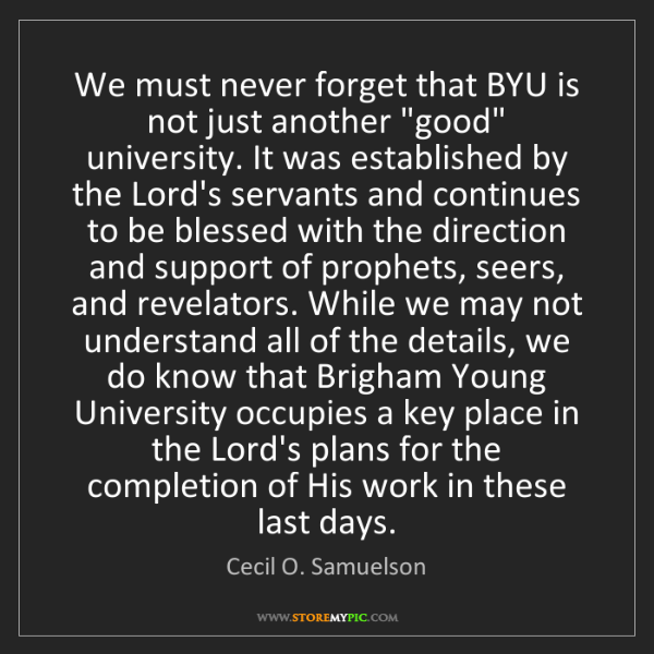 """Cecil O. Samuelson: We must never forget that BYU is not just another """"good""""..."""
