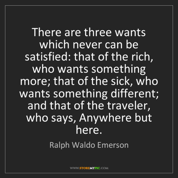 Ralph Waldo Emerson: There are three wants which never can be satisfied: that...