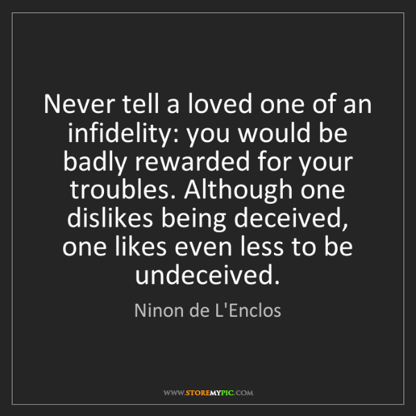 Ninon de L'Enclos: Never tell a loved one of an infidelity: you would be...