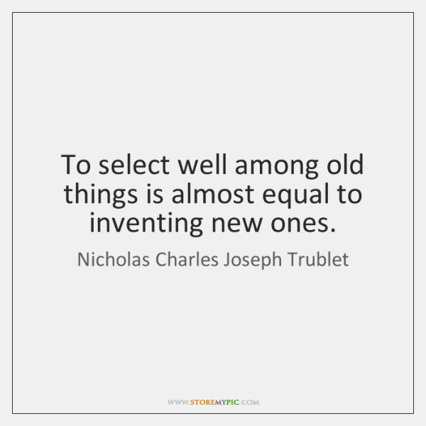 To select well among old things is almost equal to inventing new ...