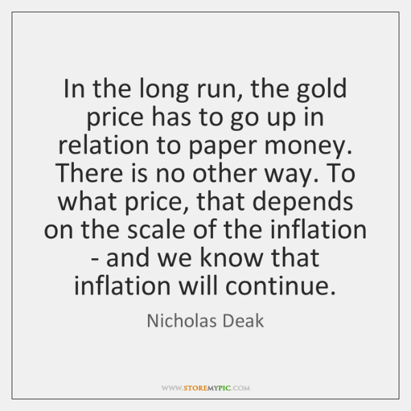 In the long run, the gold price has to go up in ...