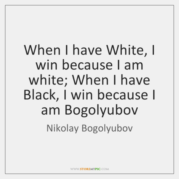 When I have White, I win because I am white; When I ...