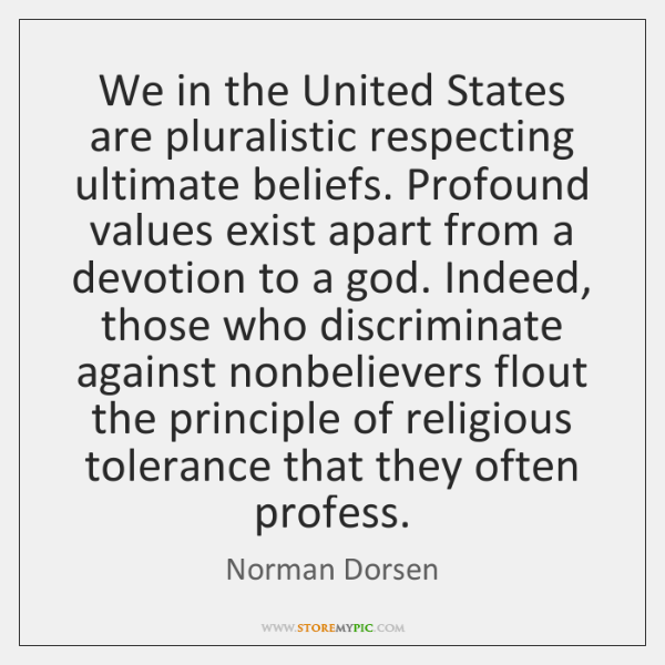 We in the United States are pluralistic respecting ultimate beliefs. Profound values ...