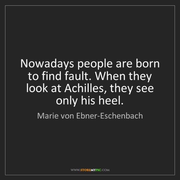 Marie von Ebner-Eschenbach: Nowadays people are born to find fault. When they look...