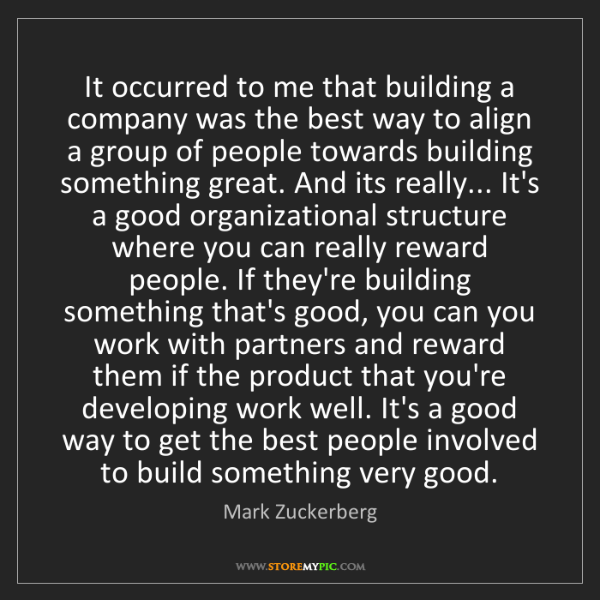 Mark Zuckerberg: It occurred to me that building a company was the best...