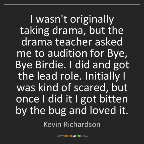Kevin Richardson: I wasn't originally taking drama, but the drama teacher...