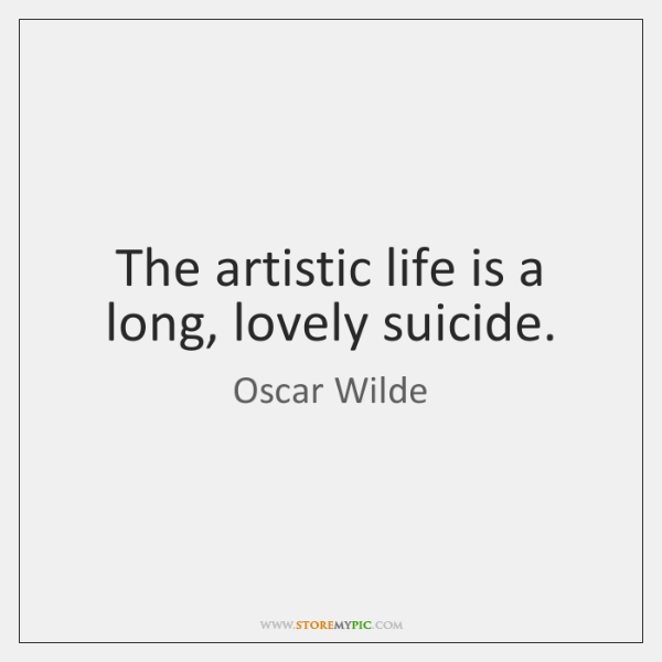 The artistic life is a long, lovely suicide.
