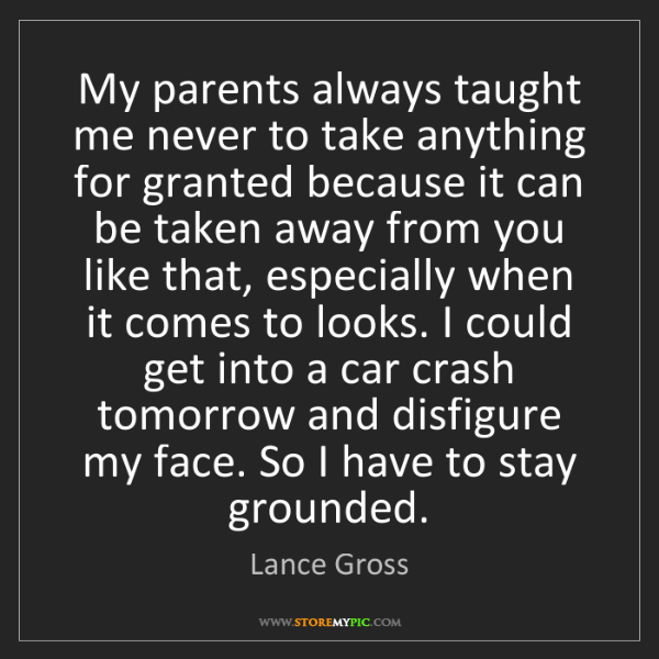 Lance Gross: My parents always taught me never to take anything for...