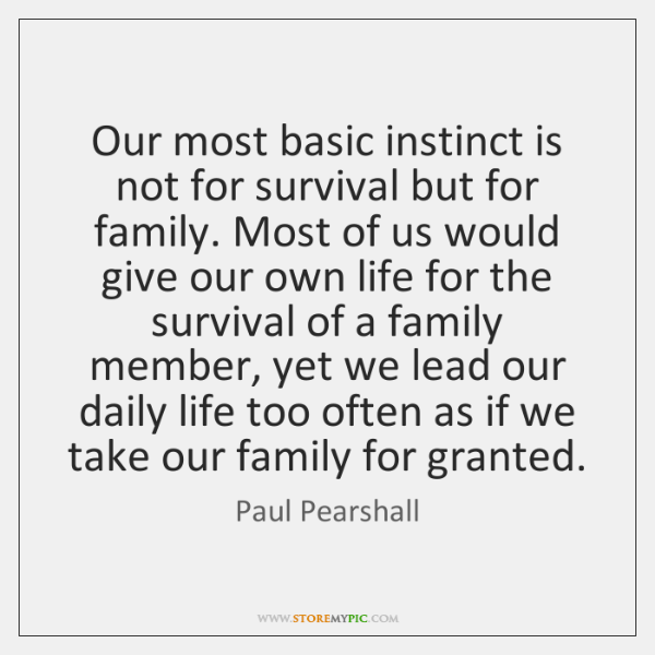 Our most basic instinct is not for survival but for family. Most ...