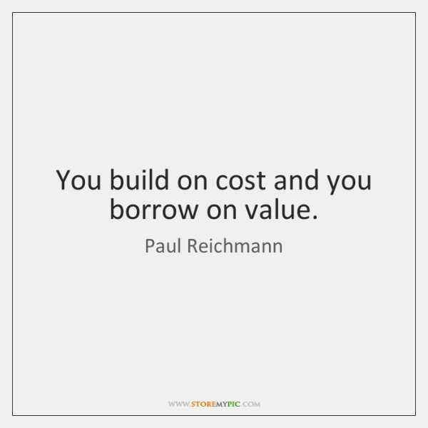You build on cost and you borrow on value.