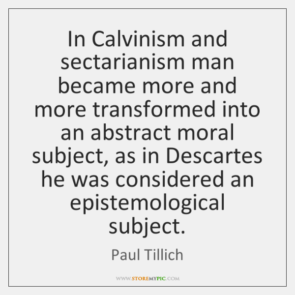 In Calvinism and sectarianism man became more and more transformed into an ...