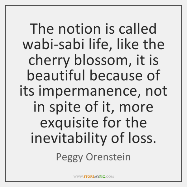 The notion is called wabi-sabi life, like the cherry blossom, it is ...