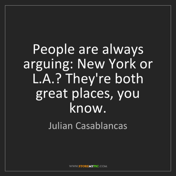 Julian Casablancas: People are always arguing: New York or L.A.? They're...