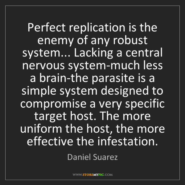 Daniel Suarez: Perfect replication is the enemy of any robust system......
