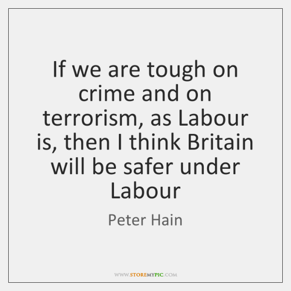If we are tough on crime and on terrorism, as Labour is, ...