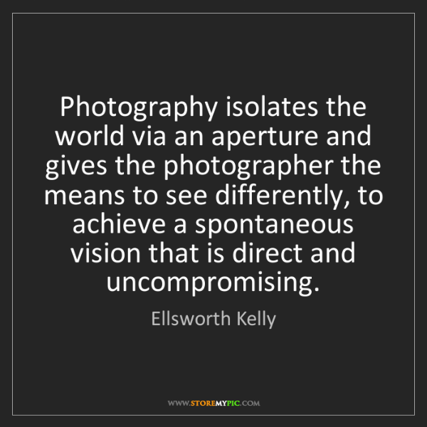 Ellsworth Kelly: Photography isolates the world via an aperture and gives...