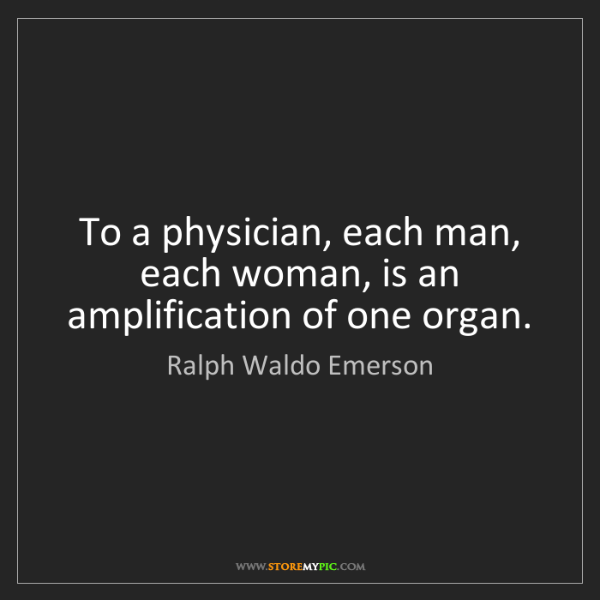 Ralph Waldo Emerson: To a physician, each man, each woman, is an amplification...