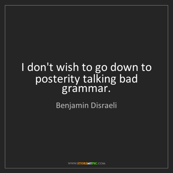 Benjamin Disraeli: I don't wish to go down to posterity talking bad grammar.