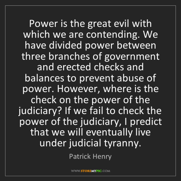 Patrick Henry: Power is the great evil with which we are contending....