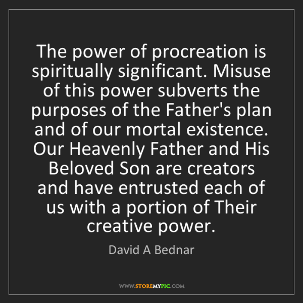 David A Bednar: The power of procreation is spiritually significant....