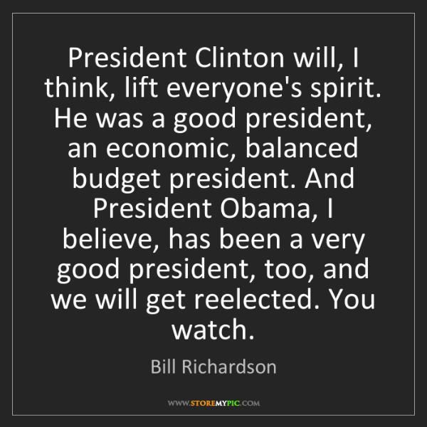 Bill Richardson: President Clinton will, I think, lift everyone's spirit....