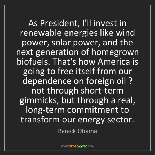 Barack Obama: As President, I'll invest in renewable energies like...