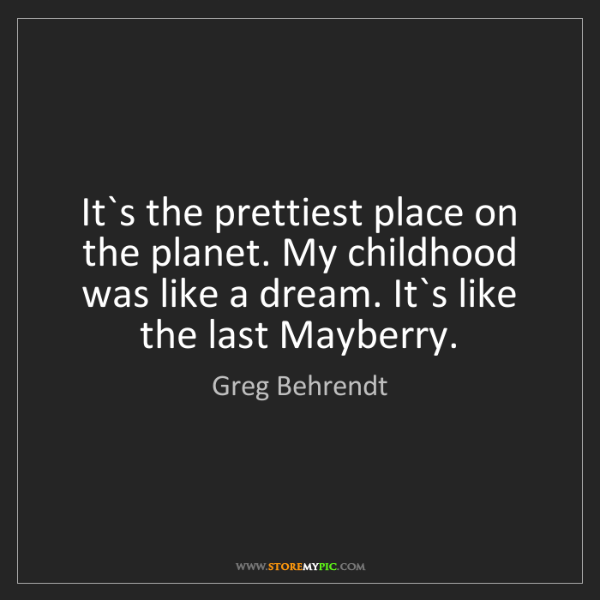 Greg Behrendt: It`s the prettiest place on the planet. My childhood...