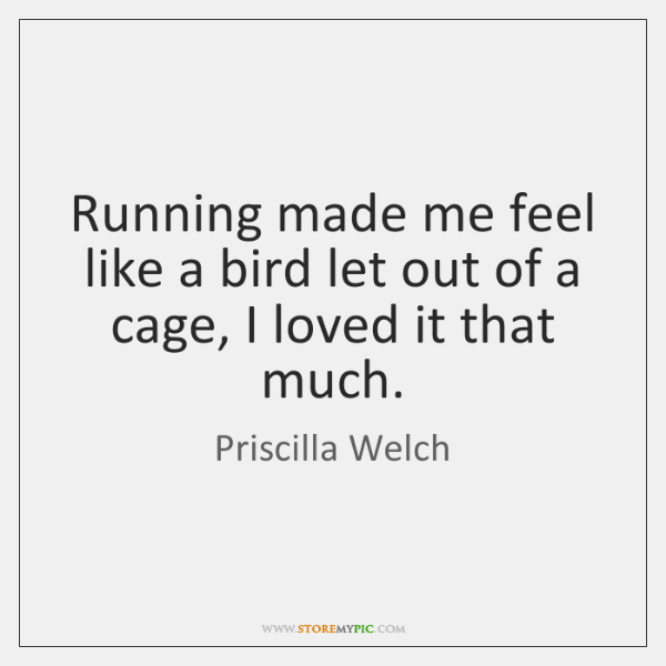 Running made me feel like a bird let out of a cage, ...