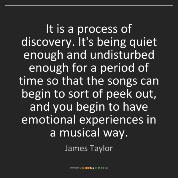 James Taylor: It is a process of discovery. It's being quiet enough...
