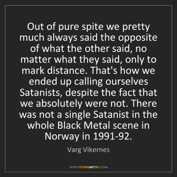 Varg Vikernes: Out of pure spite we pretty much always said the opposite...