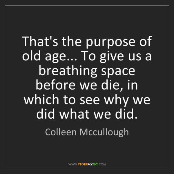 Colleen Mccullough: That's the purpose of old age... To give us a breathing...