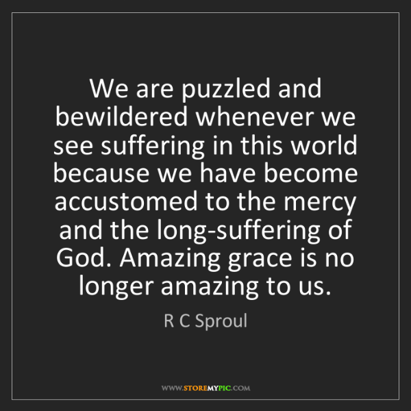 R C Sproul: We are puzzled and bewildered whenever we see suffering...
