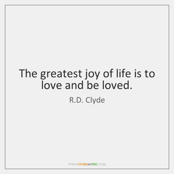 The greatest joy of life is to love and be loved.