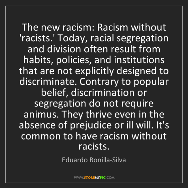 Eduardo Bonilla-Silva: The new racism: Racism without 'racists.' Today, racial...