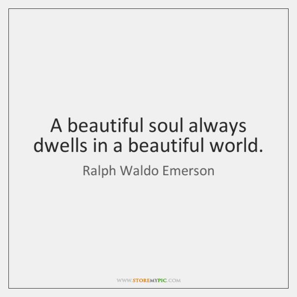 A beautiful soul always dwells in a beautiful world.